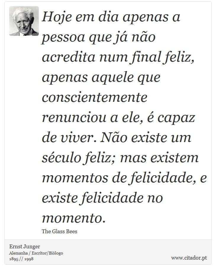 Hoje em dia apenas a pessoa que já não acredita num final feliz, apenas aquele que conscientemente renunciou a ele, é capaz de viver. Não existe um século feliz; mas existem momentos de felicidade, e existe felicidade no momento. - Ernst Junger - Frases