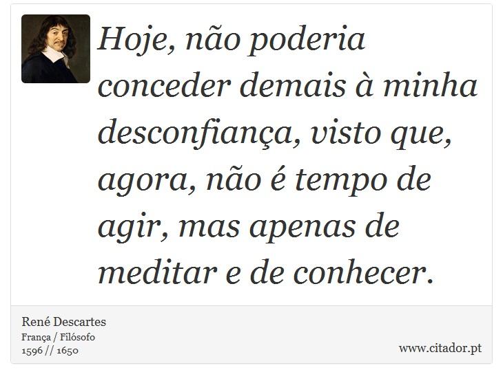 Hoje, não poderia conceder demais à minha desconfiança, visto que, agora, não é tempo de agir, mas apenas de meditar e de conhecer. - René Descartes - Frases