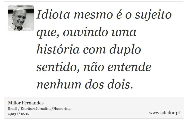 Idiota mesmo é o sujeito que, ouvindo uma história com duplo sentido, não entende nenhum dos dois. - Millôr Fernandes - Frases