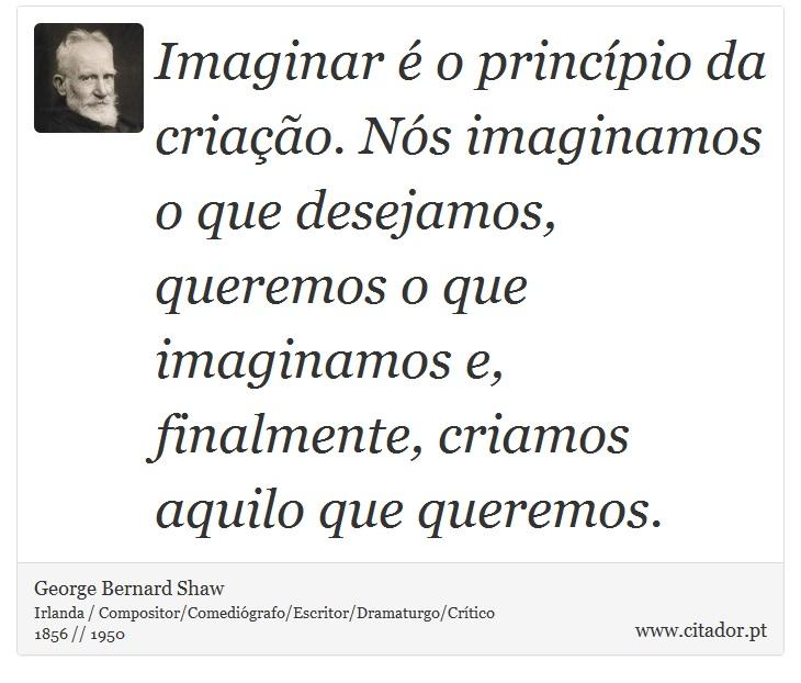Imaginar é o princípio da criação. Nós imaginamos o que desejamos, queremos o que imaginamos e, finalmente, criamos aquilo que queremos. - George Bernard Shaw - Frases