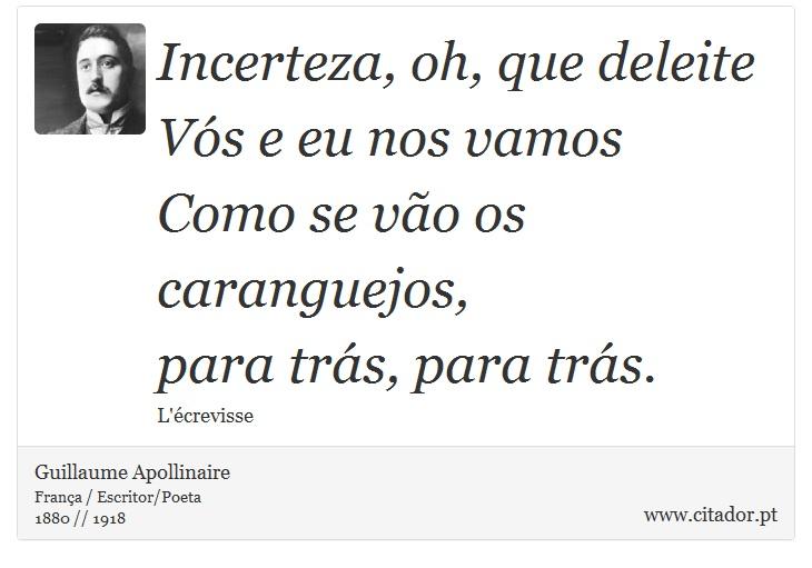 Incerteza, oh, que deleite <br />  Vós e eu nos vamos <br />  Como se vão os caranguejos, <br />  para trás, para trás. - Guillaume Apollinaire - Frases