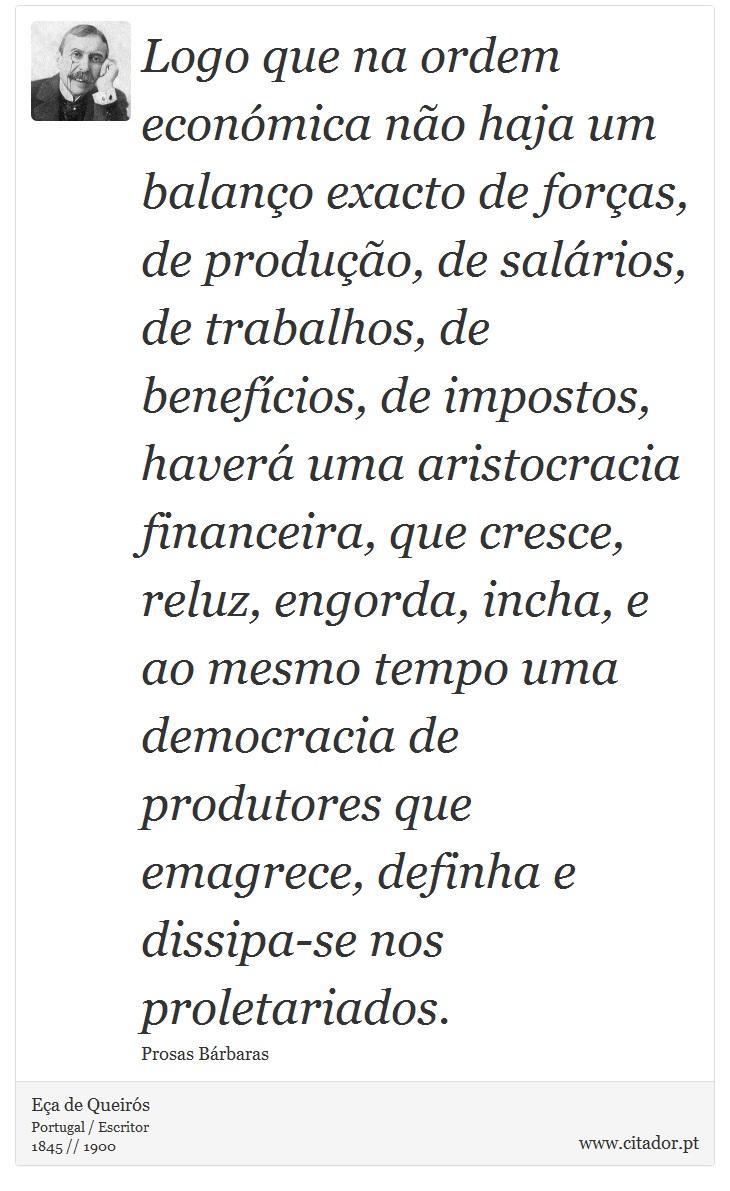 Logo que na ordem económica não haja um balanço exacto de forças, de produção, de salários, de trabalhos, de benefícios, de impostos, haverá uma aristocracia financeira, que cresce, reluz, engorda, incha, e ao mesmo tempo uma democracia de produtores que emagrece, definha e dissipa-se nos proletariados. - Eça de Queirós - Frases
