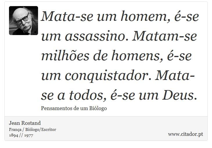 Mata-se um homem, é-se um assassino. Matam-se milhões de homens, é-se um conquistador. Mata-se a todos, é-se um Deus. - Jean Rostand - Frases