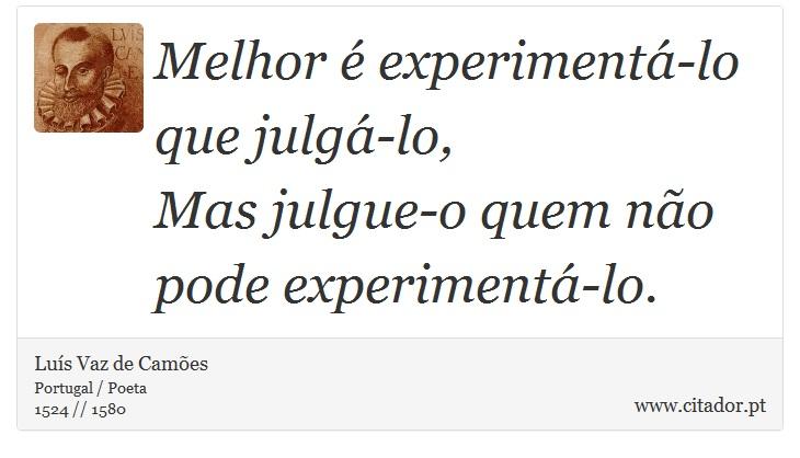 Melhor é experimentá-lo que julgá-lo, <br />  Mas julgue-o quem não pode experimentá-lo. - Luís Vaz de Camões - Frases