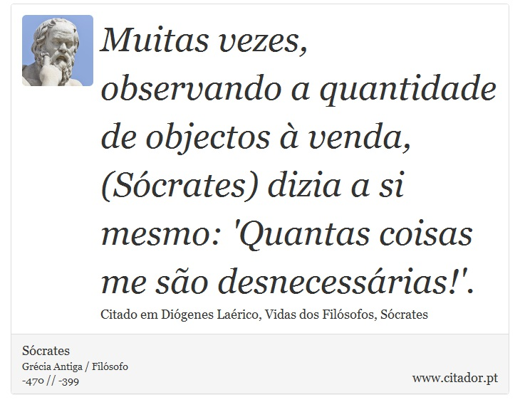 Muitas vezes, observando a quantidade de objectos à venda, (Sócrates) dizia a si mesmo: 'Quantas coisas me são desnecessárias!'. - Sócrates - Frases