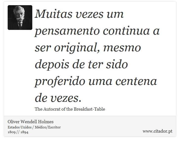 Muitas vezes um pensamento continua a ser original, mesmo depois de ter sido proferido uma centena de vezes. - Oliver  Wendell  Holmes - Frases