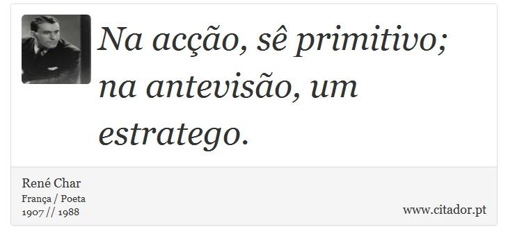 Na acção, sê primitivo; na antevisão, um estratego. - René Char - Frases