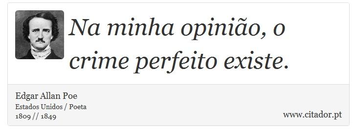 Na minha opinião, o crime perfeito existe. - Edgar Allan Poe - Frases