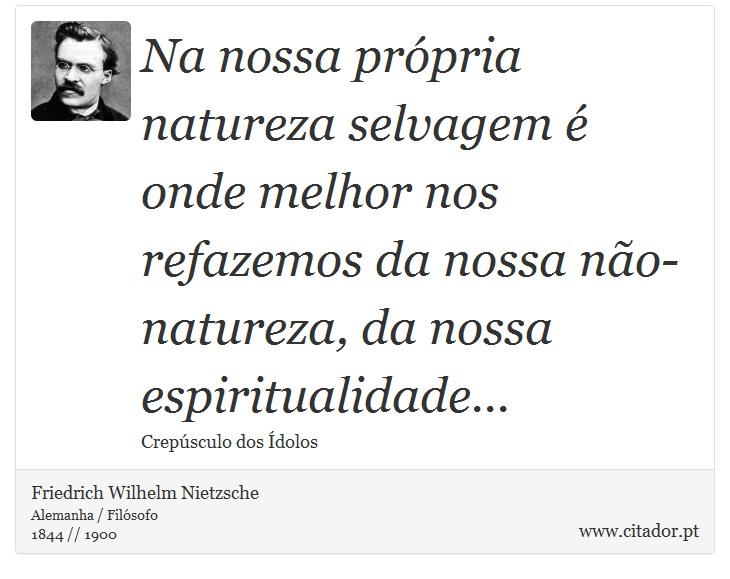 Na nossa própria natureza selvagem é onde melhor nos refazemos da nossa não-natureza, da nossa espiritualidade... - Friedrich Wilhelm Nietzsche - Frases
