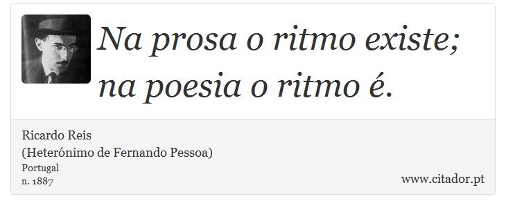 Na prosa o ritmo existe; na poesia o ritmo é. - Ricardo Reis<BR>(Heterónimo de Fernando Pessoa) - Frases