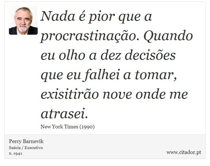 Nada é pior que a procrastinação. Quando eu olho a dez decisões que eu falhei a tomar, exisitirão nove onde me atrasei. - Percy Barnevik - Frases