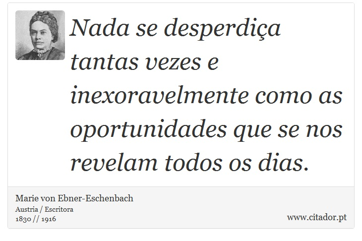 Nada se desperdiça tantas vezes e inexoravelmente como as oportunidades que se nos revelam todos os dias. - Marie von Ebner-Eschenbach - Frases