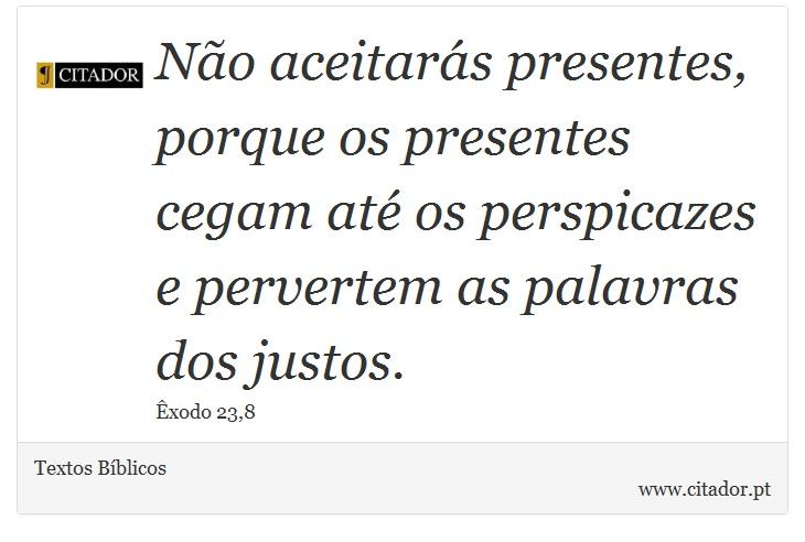 Não aceitarás presentes, porque os presentes cegam até os perspicazes e pervertem as palavras dos justos. - Textos Bíblicos - Frases