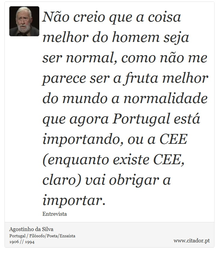 Não creio que a coisa melhor do homem seja ser normal, como não me parece ser a fruta melhor do mundo a normalidade que agora Portugal está importando, ou a CEE (enquanto existe CEE, claro) vai obrigar a importar. - Agostinho da Silva - Frases