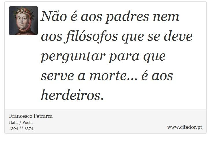 Não é aos padres nem aos filósofos que se deve perguntar para que serve a morte... é aos herdeiros. - Francesco Petrarca - Frases