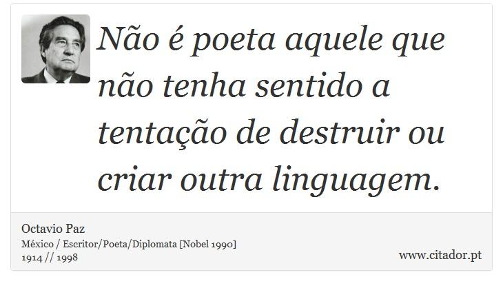 Não é poeta aquele que não tenha sentido a tentação de destruir ou criar outra linguagem. - Octavio Paz - Frases