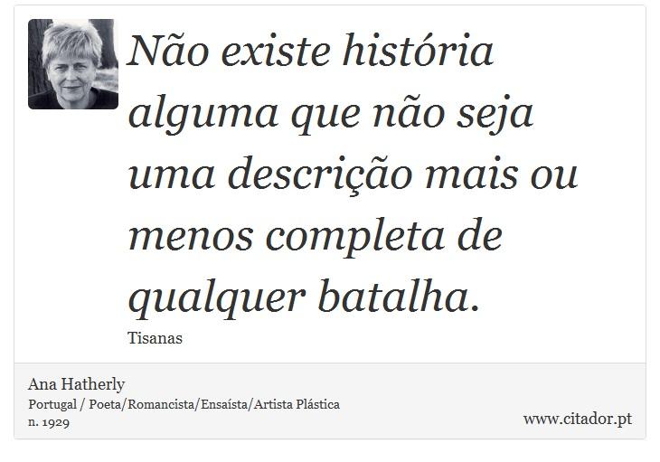 Não existe história alguma que não seja uma descrição mais ou menos completa de qualquer batalha. - Ana Hatherly - Frases