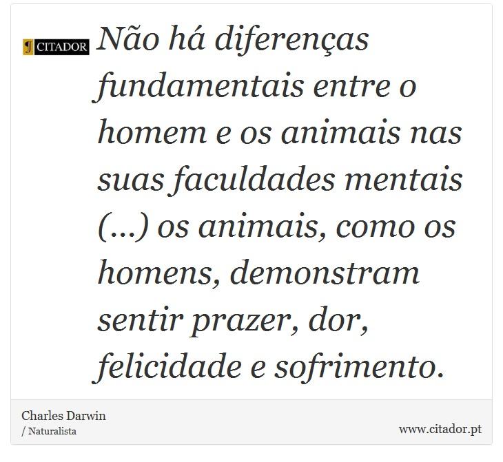 Não há diferenças fundamentais entre o homem e os animais nas suas faculdades mentais (...) os animais, como os homens, demonstram sentir prazer, dor, felicidade e sofrimento. - Charles Darwin - Frases