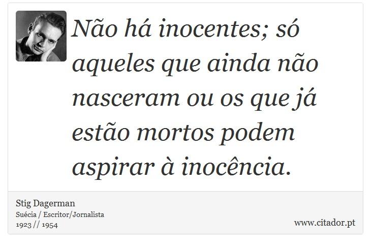 Não há inocentes; só aqueles que ainda não nasceram ou os que já estão mortos podem aspirar à inocência. - Stig Dagerman - Frases