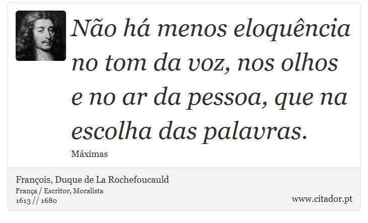 Não há menos eloquência no tom da voz, nos olhos e no ar da pessoa, que na escolha das palavras. - François, Duque de La Rochefoucauld - Frases