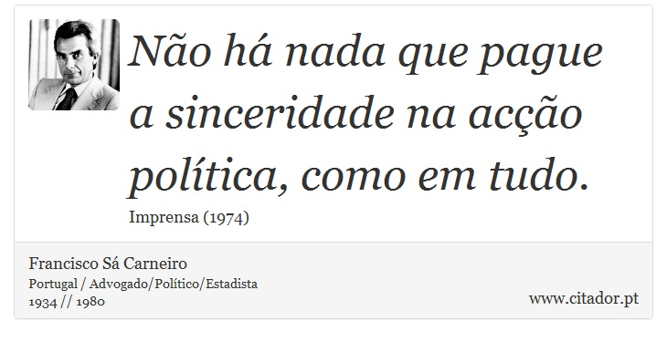 Não há nada que pague a sinceridade na acção política, como em tudo. - Francisco Sá Carneiro - Frases