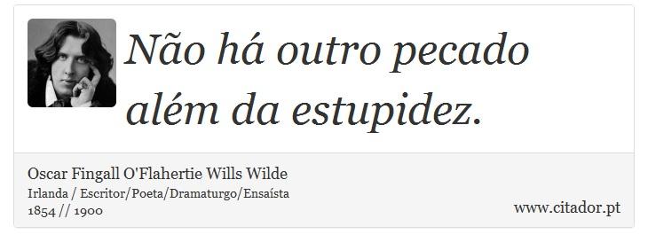 Não há outro pecado além da estupidez. - Oscar Fingall O'Flahertie Wills Wilde - Frases