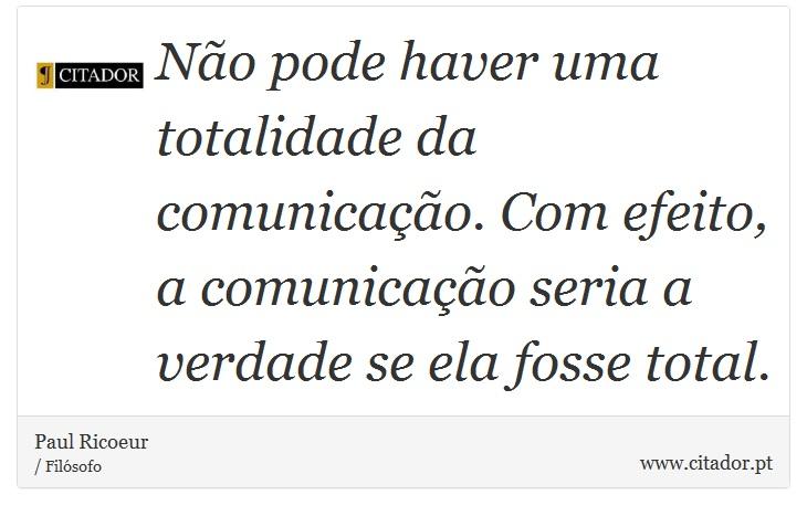 Não pode haver uma totalidade da comunicação. Com efeito, a comunicação seria a verdade se ela fosse total. - Paul Ricoeur - Frases