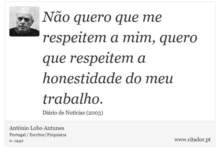 Não quero que me respeitem a mim, quero que respeitem a honestidade do meu trabalho. - António Lobo Antunes - Frases
