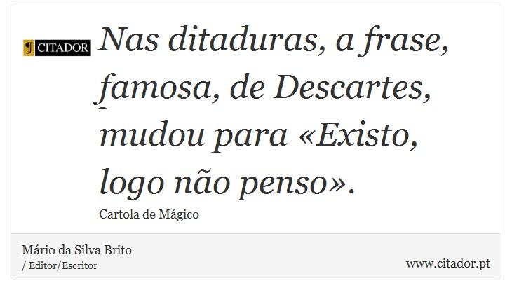 Nas ditaduras, a frase, famosa, de Descartes, mudou para «Existo, logo não penso». - Mário da Silva Brito - Frases
