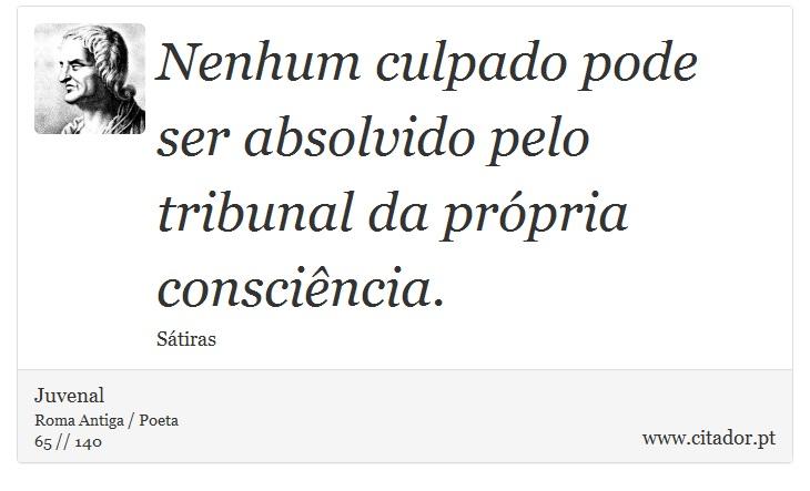 Nenhum culpado pode ser absolvido pelo tribunal da própria consciência. - Juvenal - Frases