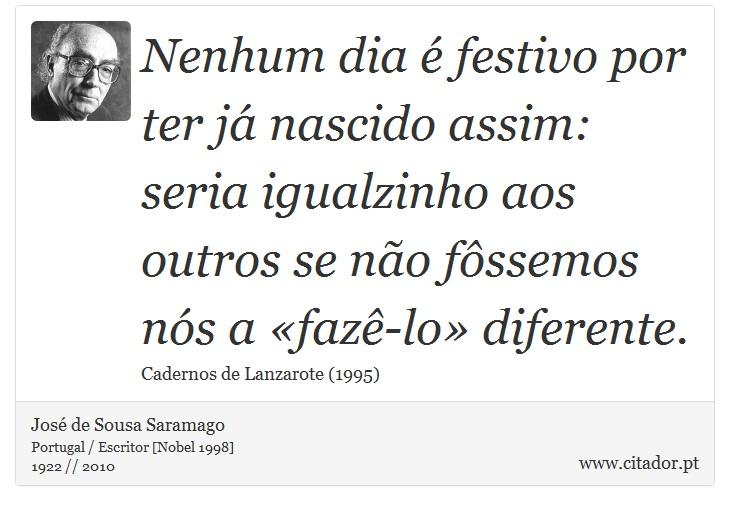 Nenhum dia é festivo por ter já nascido assim: seria igualzinho aos outros se não fôssemos nós a «fazê-lo» diferente. - José Saramago - Frases