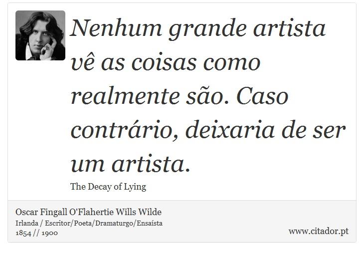 Nenhum grande artista vê as coisas como realmente são. Caso contrário, deixaria de ser um artista. - Oscar Fingall O'Flahertie Wills Wilde - Frases