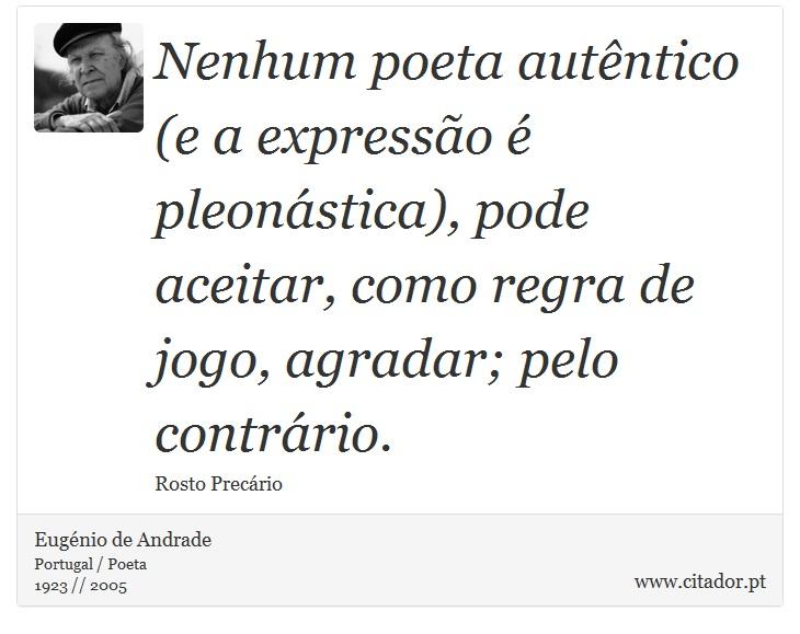 Nenhum poeta autêntico (e a expressão é pleonástica), pode aceitar, como regra de jogo, agradar; pelo contrário. - Eugénio de Andrade - Frases