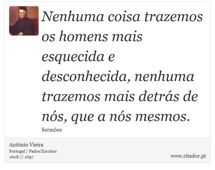 Nenhuma coisa trazemos os homens mais esquecida e desconhecida, nenhuma trazemos mais detrás de nós, que a nós mesmos. - António Vieira - Frases