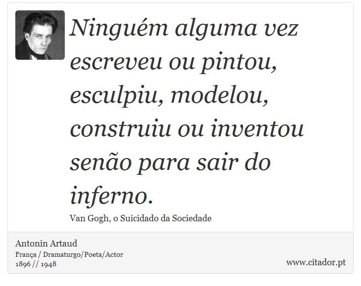 Ninguém alguma vez escreveu ou pintou, esculpiu, modelou, construiu ou inventou senão para sair do inferno. - Antonin Artaud - Frases