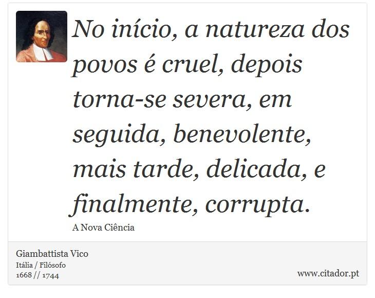 No início, a natureza dos povos é cruel, depois torna-se severa, em seguida, benevolente, mais tarde, delicada, e finalmente, corrupta. - Giambattista Vico - Frases