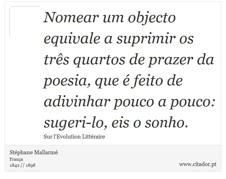 Nomear um objecto equivale a suprimir os três quartos de prazer da poesia, que é feito de adivinhar pouco a pouco: sugeri-lo, eis o sonho. - Stéphane Mallarmé - Frases
