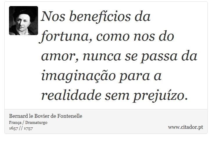 Nos benefícios da fortuna, como nos do amor, nunca se passa da imaginação para a realidade sem prejuízo. - Bernard le Bovier de Fontenelle - Frases