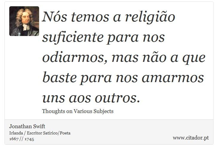 Nós temos a religião suficiente para nos odiarmos, mas não a que baste para nos amarmos uns aos outros. - Jonathan Swift - Frases