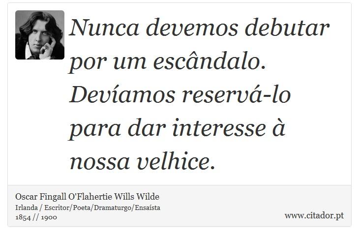 Nunca devemos debutar por um escândalo. Devíamos reservá-lo para dar interesse à nossa velhice. - Oscar Fingall O'Flahertie Wills Wilde - Frases