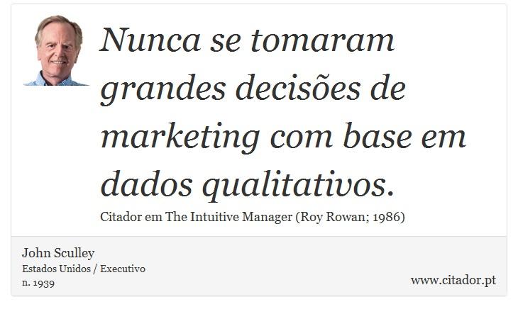 Nunca se tomaram grandes decisões de marketing com base em dados qualitativos. - John Sculley - Frases