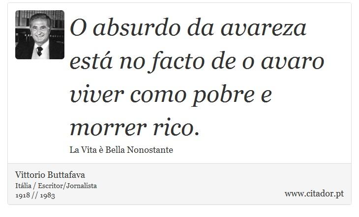 O absurdo da avareza está no facto de o avaro viver como pobre e morrer rico. - Vittorio Buttafava - Frases