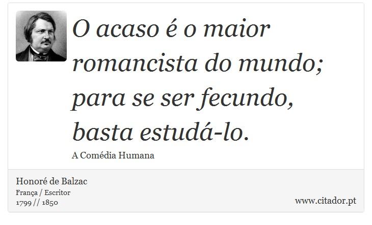 O acaso é o maior romancista do mundo; para se ser fecundo, basta estudá-lo. - Honoré de Balzac - Frases