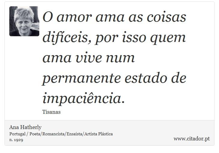 O amor ama as coisas difíceis, por isso quem ama vive num permanente estado de impaciência. - Ana Hatherly - Frases