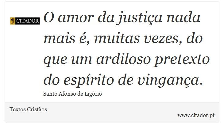 O amor da justiça nada mais é, muitas vezes, do que um ardiloso pretexto do espírito de vingança. - Textos Cristãos - Frases
