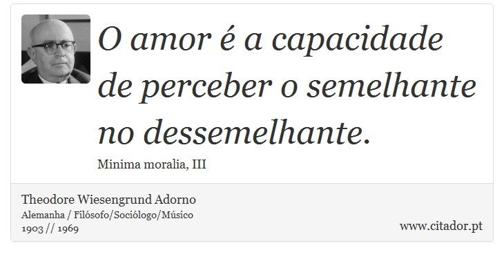 O amor é a capacidade de perceber o semelhante no dessemelhante. - Theodore Wiesengrund Adorno - Frases