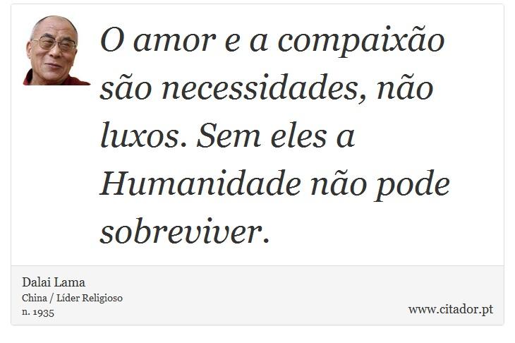 O amor e a compaixão são necessidades, não luxos. Sem eles a Humanidade não pode sobreviver. - Dalai Lama - Frases