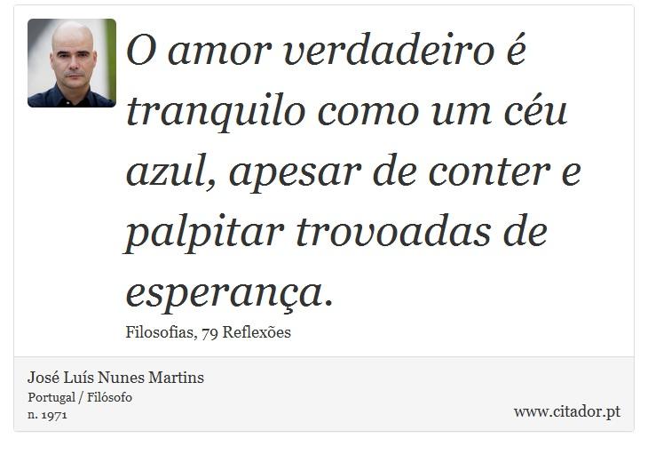 O amor verdadeiro é tranquilo como um céu azul, apesar de conter e palpitar trovoadas de esperança. - José Luís Nunes Martins - Frases