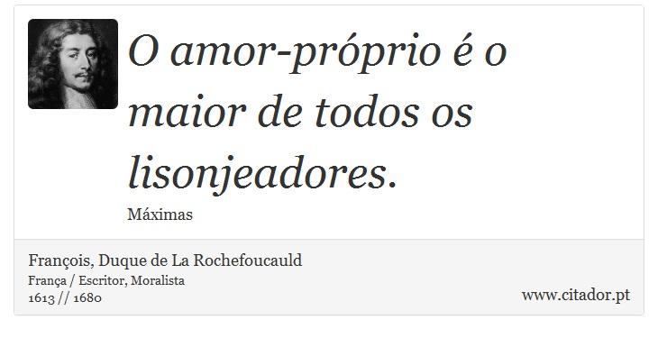 O amor-próprio é o maior de todos os lisonjeadores. - François, Duque de La Rochefoucauld - Frases