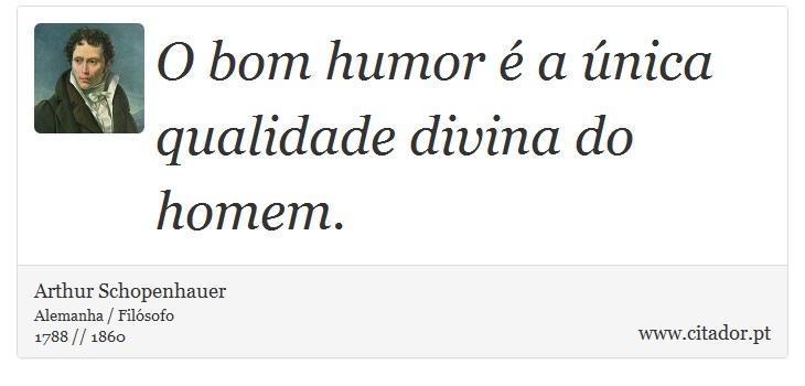 O bom humor é a única qualidade divina do homem. - Arthur Schopenhauer - Frases